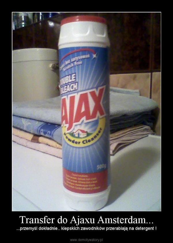 Transfer do Ajaxu Amsterdam... – ...przemyśl dokładnie.. kiepskich zawodników przerabiają na detergent !