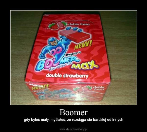 Boomer – gdy byłeś mały, myślałeś, że rozciąga się bardziej od innych