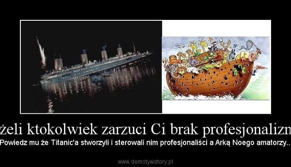 Jeżeli ktokolwiek zarzuci Ci brak profesjonalizmu – Powiedz mu że Titanic'a stworzyli i sterowali nim profesjonaliści a Arką Noego amatorzy...