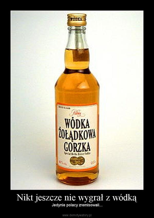 Nikt jeszcze nie wygrał z wódką – Jedynie polacy zremisowali...