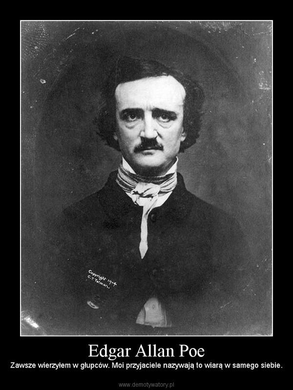Edgar Allan Poe – Zawsze wierzyłem w głupców. Moi przyjaciele nazywają to wiarą w samego siebie.