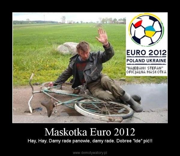 """Maskotka Euro 2012 – Hay, Hay. Damy rade panowie, damy rade. Dobree """"ide"""" pić!!"""