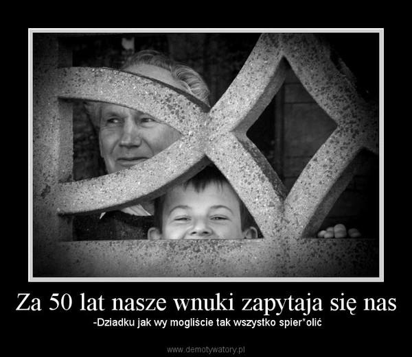 Za 50 lat nasze wnuki zapytaja się nas –  -Dziadku jak wy mogliście tak wszystko spier*olić