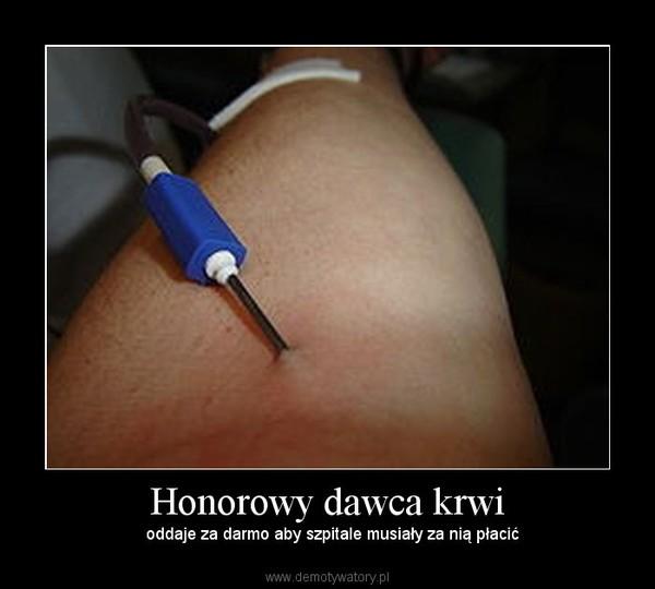 Honorowy dawca krwi –   oddaje za darmo aby szpitale musiały za nią płacić