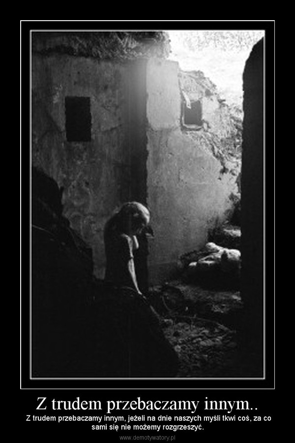 Z trudem przebaczamy innym.. –  Z trudem przebaczamy innym, jeżeli na dnie naszych myśli tkwi coś, za cosami się nie możemy rozgrzeszyć.