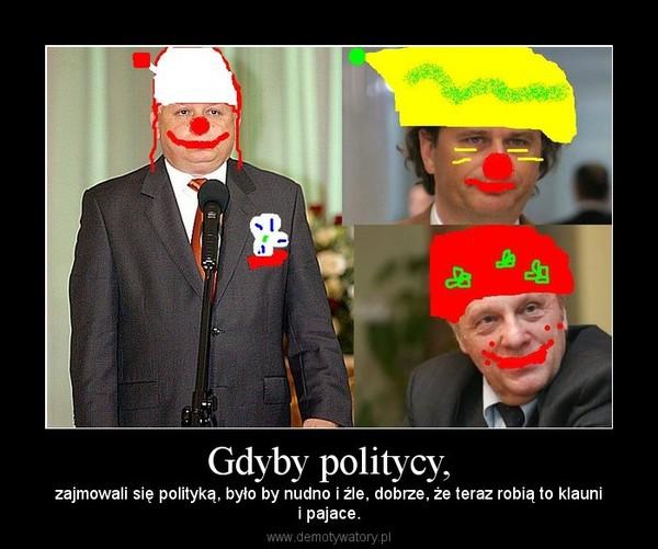 Gdyby politycy, – zajmowali się polityką, było by nudno i źle, dobrze, że teraz robią to klaunii pajace.