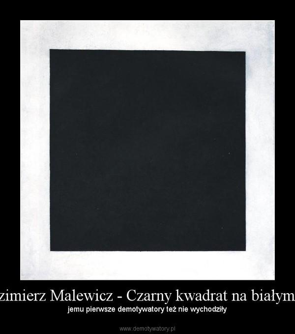 Kazimierz Malewicz - Czarny kwadrat na białym tle – jemu pierwsze demotywatory też nie wychodziły