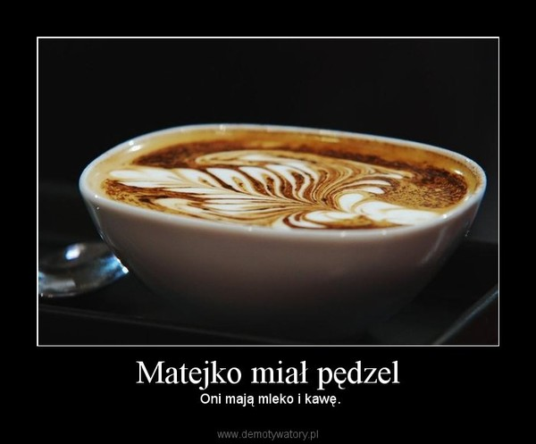 Matejko miał pędzel –  Oni mają mleko i kawę.