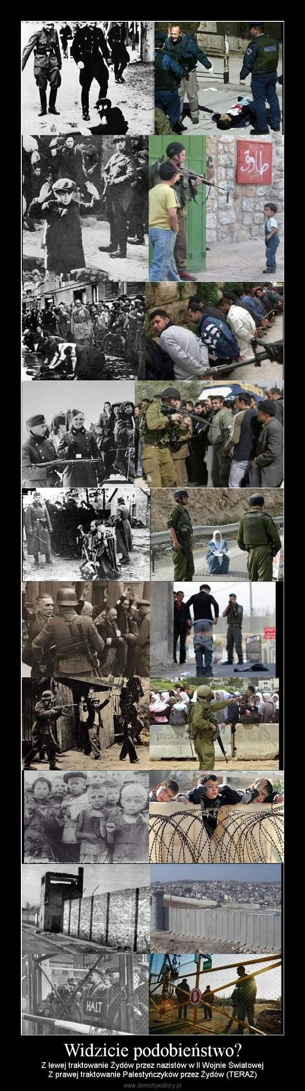 Widzicie podobieństwo? – Z lewej traktowanie Żydów przez nazistów w II Wojnie ŚwiatowejZ prawej traktowanie Palestyńczyków przez Żydów (TERAZ)