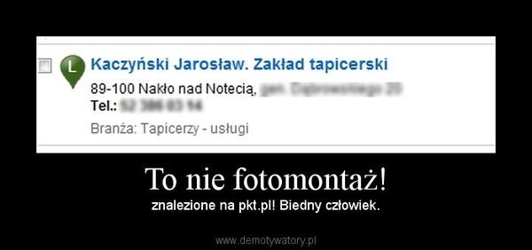 To nie fotomontaż! – znalezione na pkt.pl! Biedny człowiek.