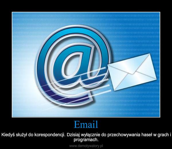 Email – Kiedyś służył do korespondencji. Dzisiaj wyłącznie do przechowywania haseł w grach i programach.