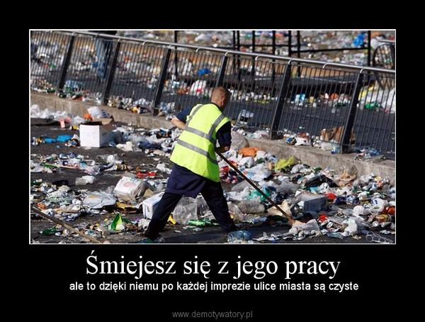 Śmiejesz się z jego pracy –  ale to dzięki niemu po każdej imprezie ulice miasta są czyste