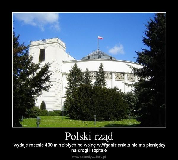 Polski rząd –  wydaje rocznie 400 mln złotych na wojnę w Afganistanie,a nie ma pieniędzyna drogi i szpitale