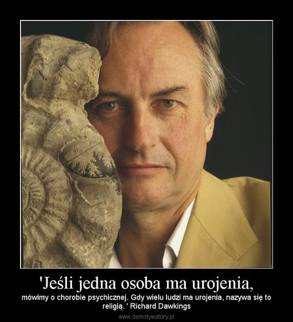 'Jeśli jedna osoba ma urojenia, – mówimy o chorobie psychicznej. Gdy wielu ludzi ma urojenia, nazywa się toreligią. ' Richard Dawkings