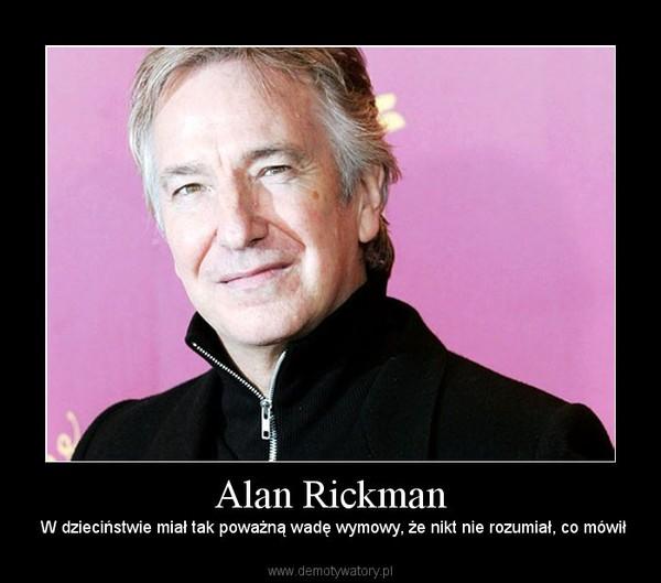 Alan Rickman –  W dzieciństwie miał tak poważną wadę wymowy, że nikt nie rozumiał, co mówił