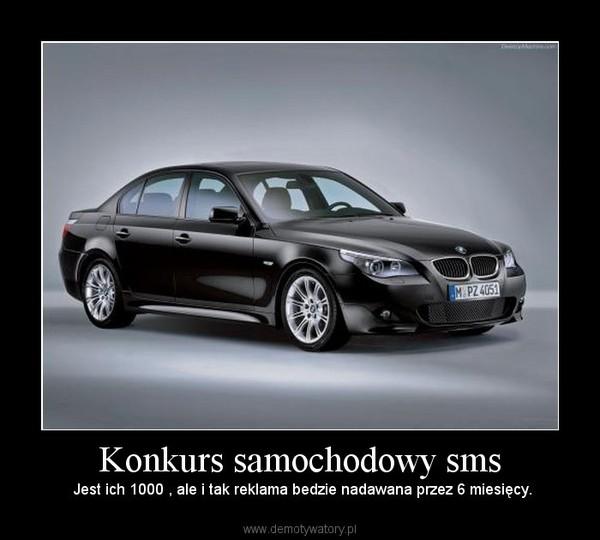 Konkurs samochodowy sms –  Jest ich 1000 , ale i tak reklama bedzie nadawana przez 6 miesięcy.