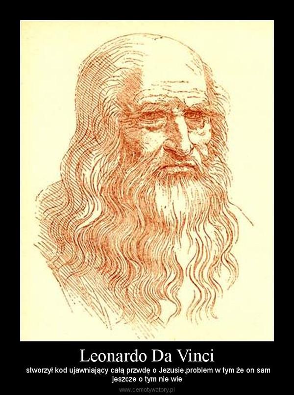 Leonardo Da Vinci –  stworzył kod ujawniający całą przwdę o Jezusie,problem w tym że on samjeszcze o tym nie wie