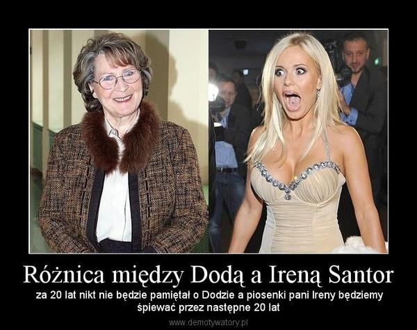 Różnica między Dodą a Ireną Santor –  za 20 lat nikt nie będzie pamiętał o Dodzie a piosenki pani Ireny będziemyśpiewać przez następne 20 lat