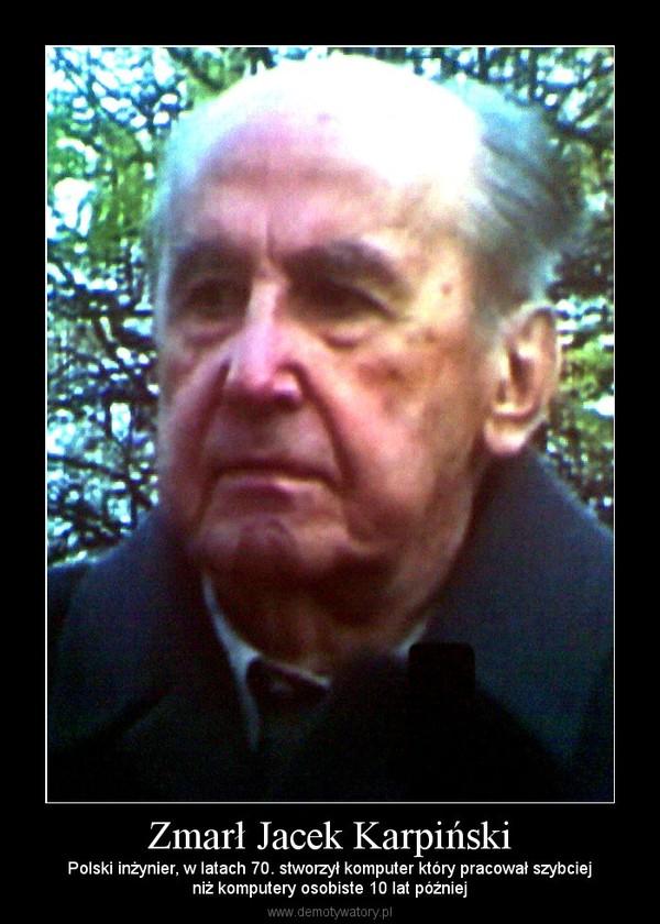 Zmarł Jacek Karpiński – Polski inżynier, w latach 70. stworzył komputer który pracował szybciejniż komputery osobiste 10 lat później