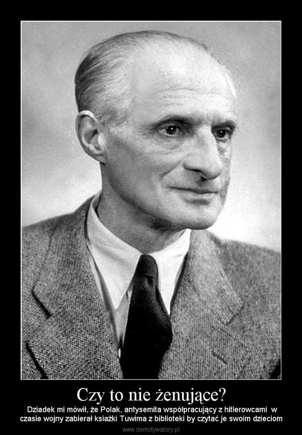 Czy to nie żenujące? –  Dziadek mi mówił, że Polak, antysemita współpracujący z hitlerowcami  wczasie wojny zabierał ksiażki Tuwima z biblioteki by czytać je swoim dzieciom