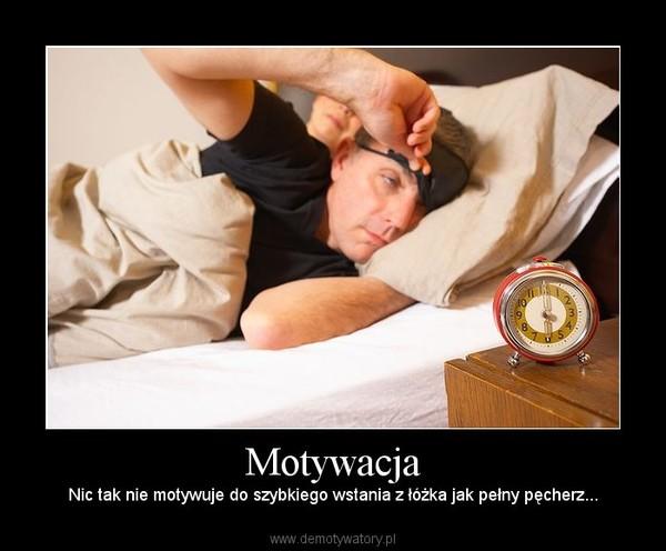 Motywacja – Nic tak nie motywuje do szybkiego wstania z łóżka jak pełny pęcherz...