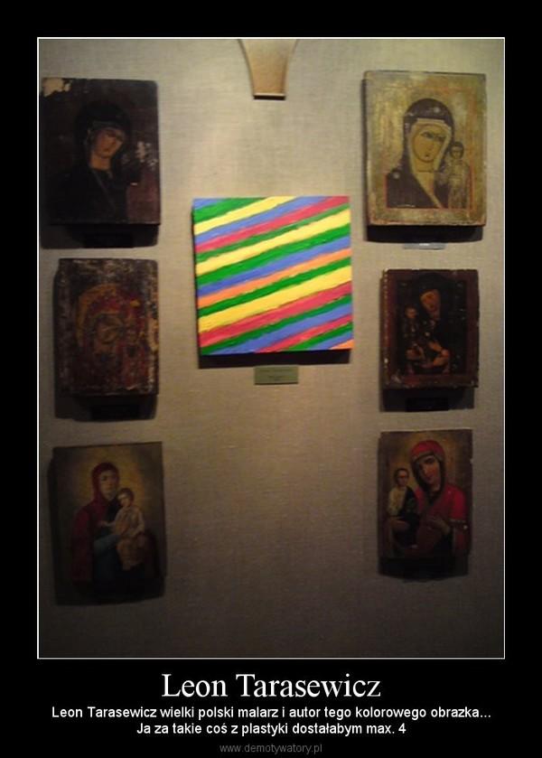 Leon Tarasewicz – Leon Tarasewicz wielki polski malarz i autor tego kolorowego obrazka...Ja za takie coś z plastyki dostałabym max. 4