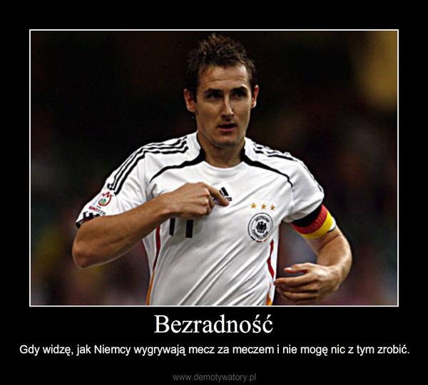 Bezradność – Gdy widzę, jak Niemcy wygrywają mecz za meczem i nie mogę nic z tym zrobić.