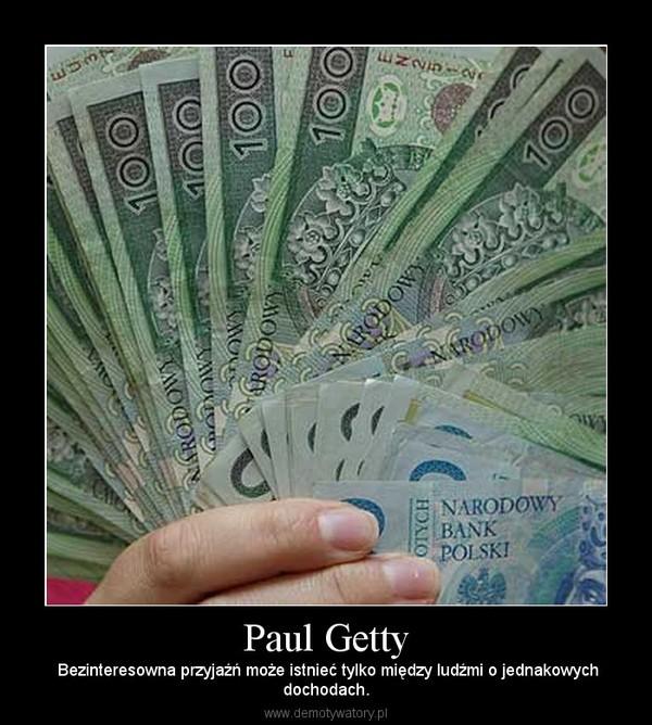 Paul Getty –  Bezinteresowna przyjaźń może istnieć tylko między ludźmi o jednakowychdochodach.
