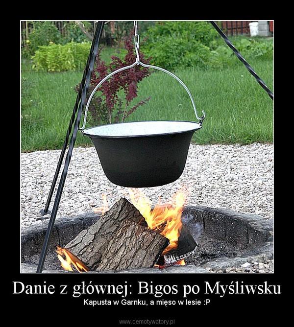 Danie z głównej: Bigos po Myśliwsku –  Kapusta w Garnku, a mięso w lesie :P
