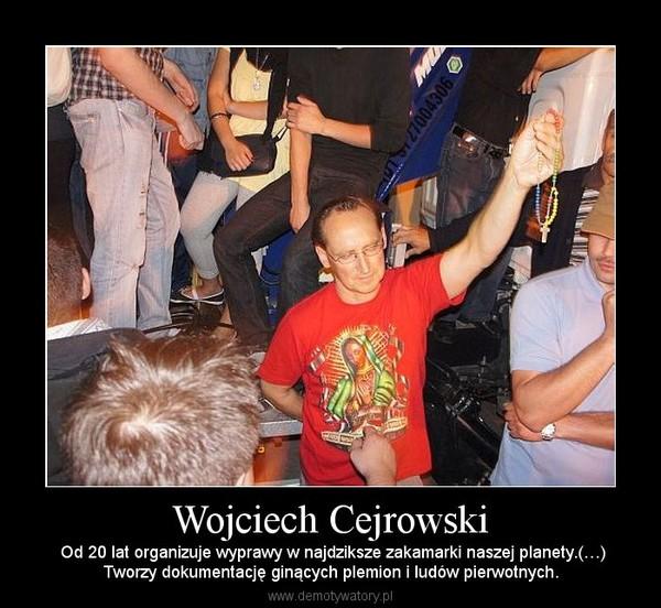 Wojciech Cejrowski –  Od 20 lat organizuje wyprawy w najdziksze zakamarki naszej planety.(…)Tworzy dokumentację ginących plemion i ludów pierwotnych.
