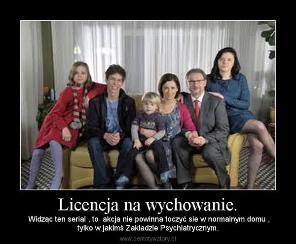 Licencja na wychowanie. –  Widząc ten serial , to  akcja nie powinna toczyć sie w normalnym domu ,tylko w jakimś Zakladzie Psychiatrycznym.