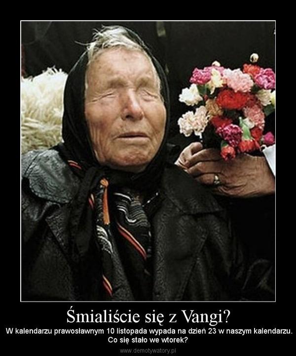 Śmialiście się z Vangi? –  W kalendarzu prawosławnym 10 listopada wypada na dzień 23 w naszym kalendarzu.Co się stało we wtorek?