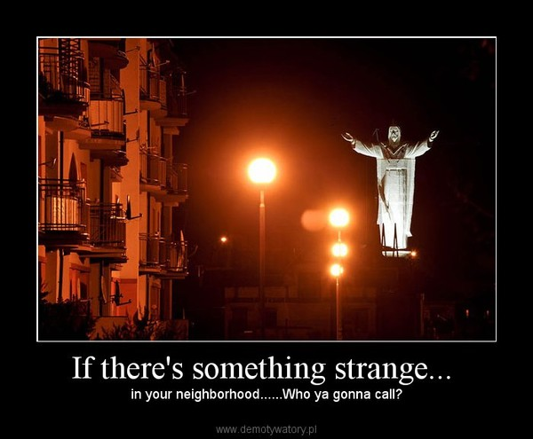 If there's something strange...  –  in your neighborhood......Who ya gonna call?