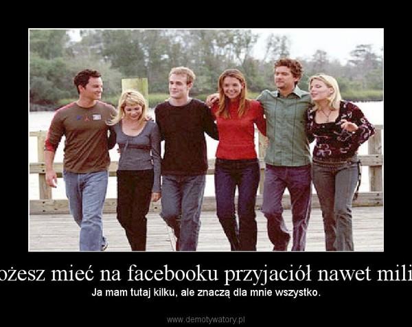 Możesz mieć na facebooku przyjaciół nawet milion – Ja mam tutaj kilku, ale znaczą dla mnie wszystko.