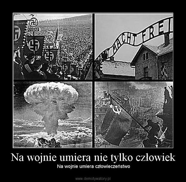 Na wojnie umiera nie tylko człowiek –  Na wojnie umiera człowieczeństwo