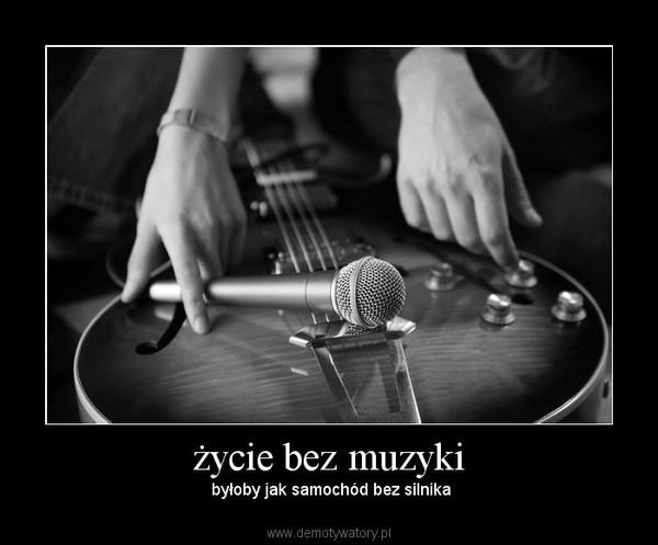 życie bez muzyki –  byłoby jak samochód bez silnika