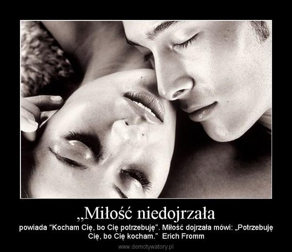"""""""Miłość niedojrzała – powiada """"Kocham Cię, bo Cię potrzebuję"""". Miłość dojrzała mówi: """"PotrzebujęCię, bo Cię kocham.""""  Erich Fromm"""