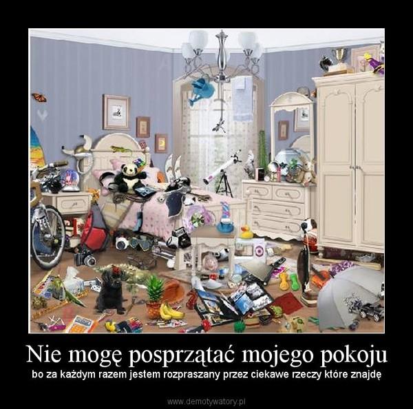 Nie mogę posprzątać mojego pokoju – bo za każdym razem jestem rozpraszany przez ciekawe rzeczy które znajdę