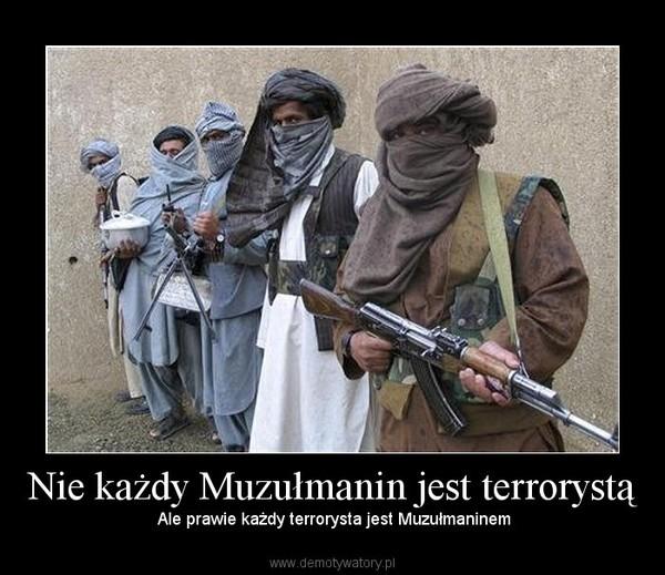 Nie każdy Muzułmanin jest terrorystą – Ale prawie każdy terrorysta jest Muzułmaninem