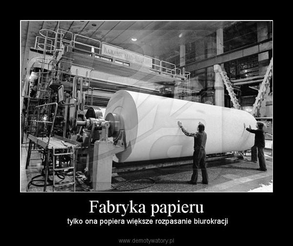 Fabryka papieru – tylko ona popiera większe rozpasanie biurokracji