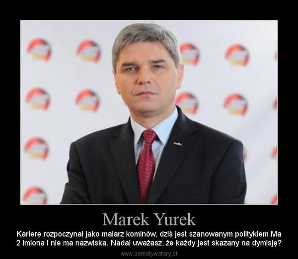 Marek Yurek – Karierę rozpoczynał jako malarz kominów, dziś jest szanowanym politykiem.Ma2 imiona i nie ma nazwiska. Nadal uważasz, że każdy jest skazany na dymisję?