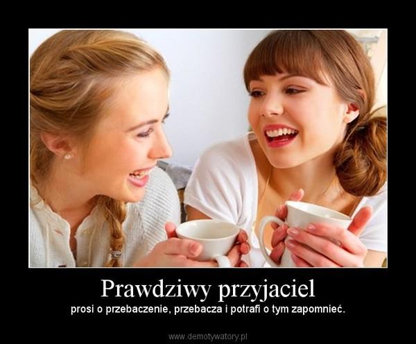Prawdziwy przyjaciel – prosi o przebaczenie, przebacza i potrafi o tym zapomnieć.