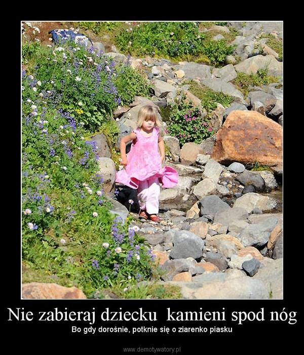Nie zabieraj dziecku  kamieni spod nóg – Bo gdy dorośnie, potknie się o ziarenko piasku
