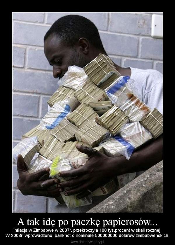 A tak idę po paczkę papierosów... – Inflacja w Zimbabwe w 2007r. przekroczyła 100 tys.procent w skali rocznej.W 2008r. wprowadzono  banknot o nominale 500000000 dolarów zimbabweńskich.