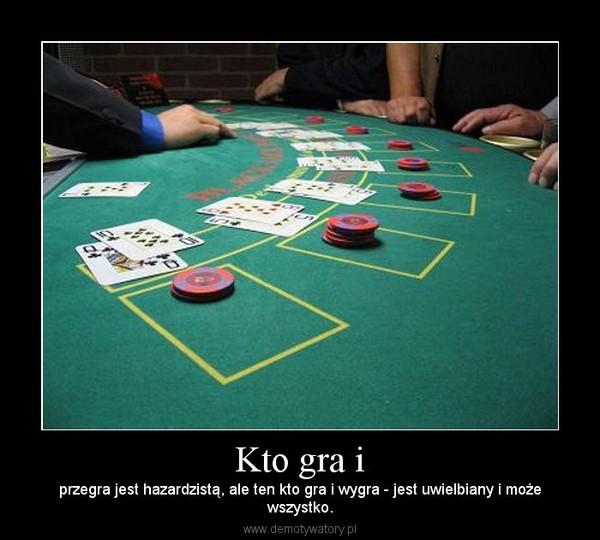Kto gra i – przegra jest hazardzistą, ale ten kto gra i wygra - jest uwielbiany i możewszystko.