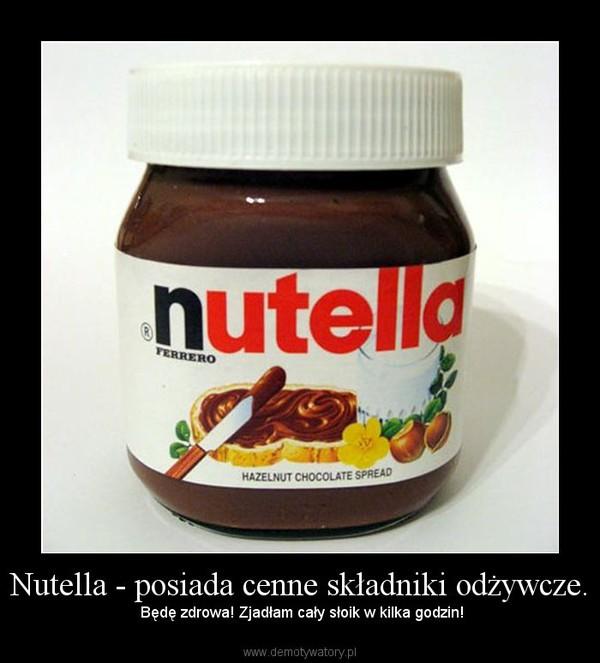 Nutella - posiada cenne składniki odżywcze. – Będę zdrowa! Zjadłam cały słoik w kilka godzin!