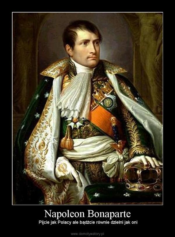 Napoleon Bonaparte – Pijcie jak Polacy ale bądźcie równie dzielni jak oni