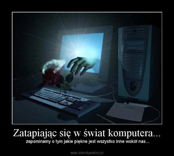 Zatapiając się w świat komputera... – zapominamy o tym jakie piękne jest wszystko inne wokół nas...