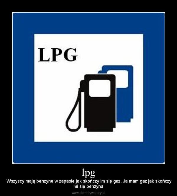 lpg – Wszyscy mają benzyne w zapasie jak skończy im się gaz. Ja mam gaz jak skończymi się benzyna