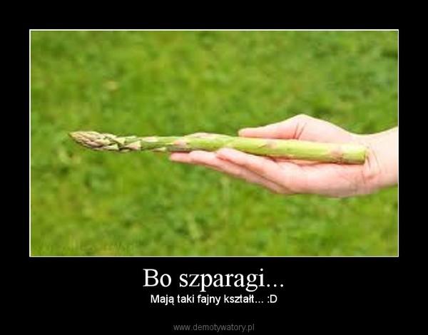 Bo szparagi... – Mają taki fajny kształt... :D